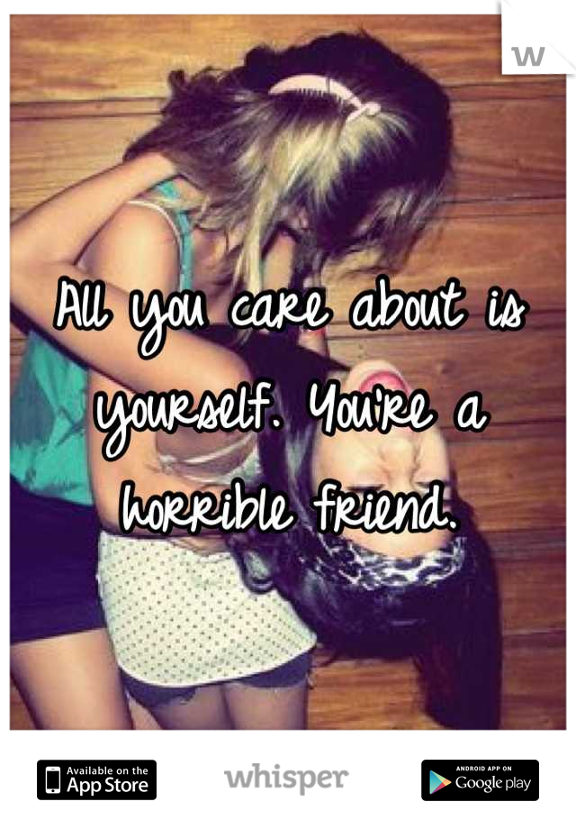 All you care about is yourself. You're a horrible friend.