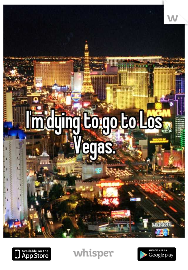 I'm dying to go to Los Vegas.