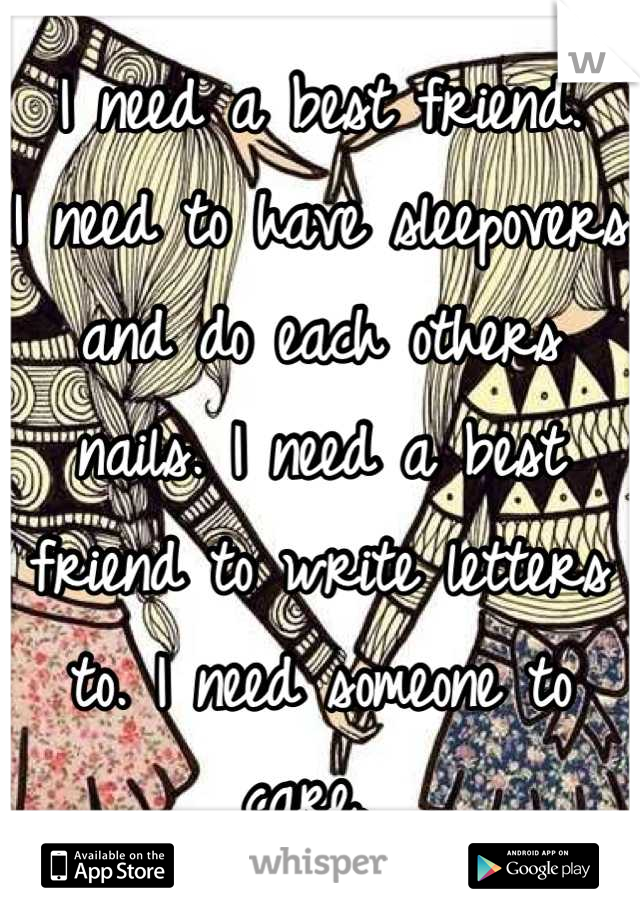 I need a best friend.  I need to have sleepovers and do each others nails. I need a best friend to write letters to. I need someone to care.