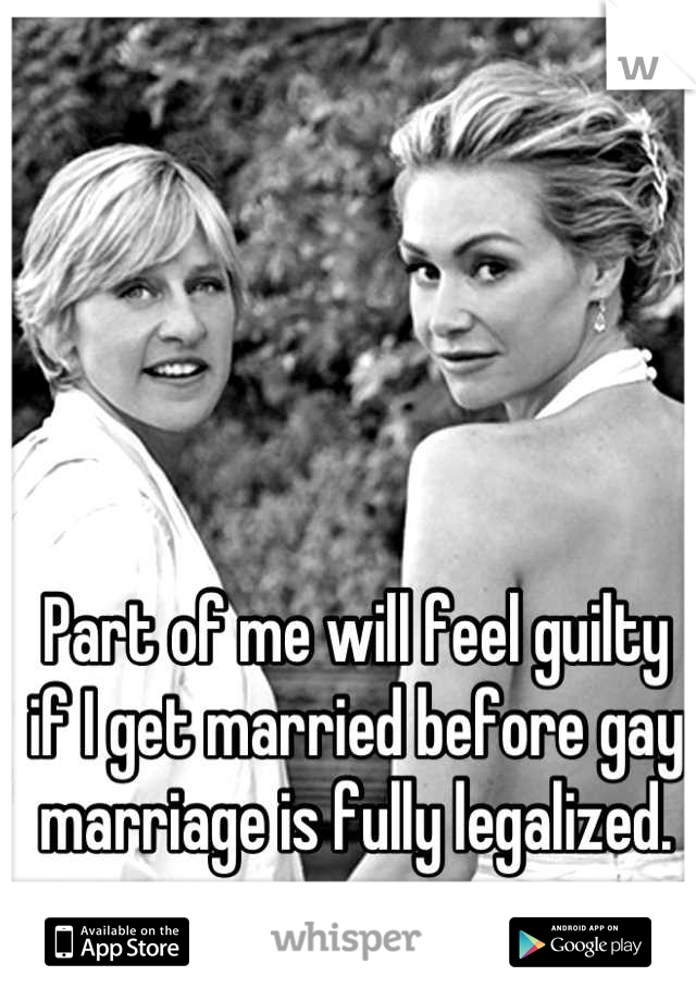 Part of me will feel guilty if I get married before gay marriage is fully legalized.