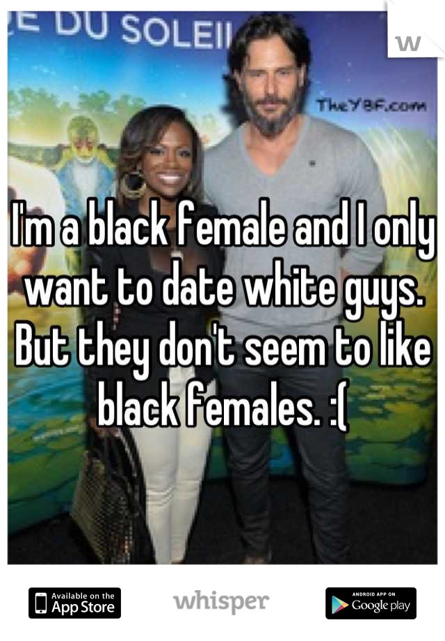 I'm a black female and I only want to date white guys. But they don't seem to like black females. :(
