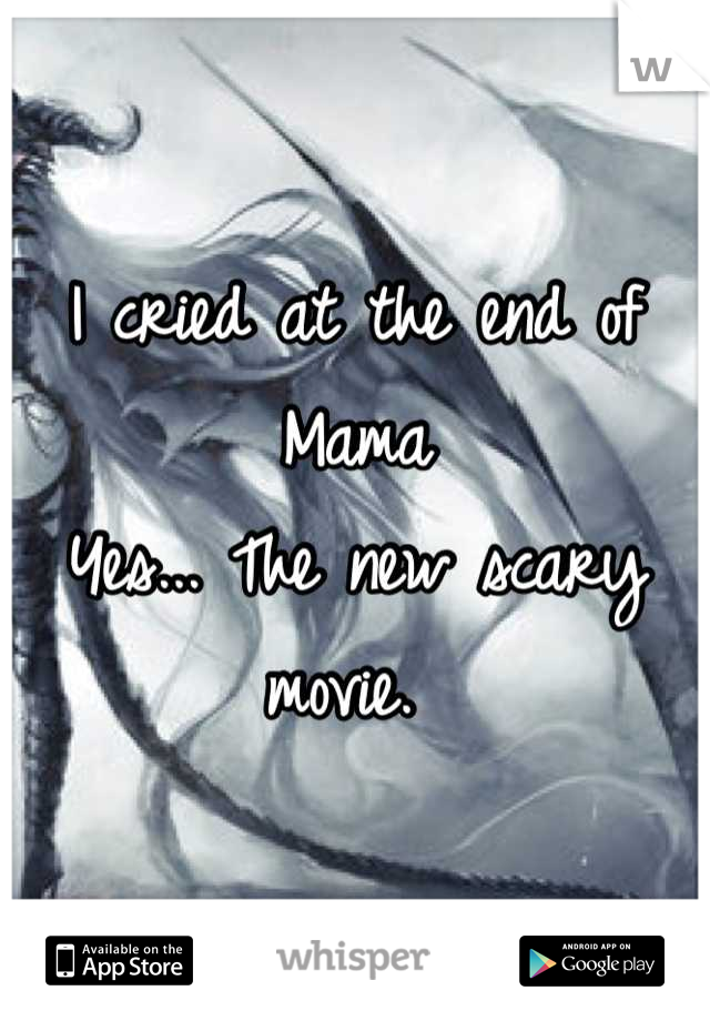 I cried at the end of Mama  Yes... The new scary movie.