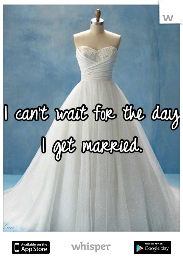 I can't wait for the day I get married.