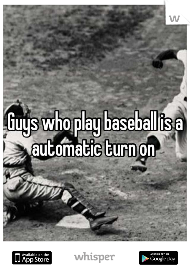 Guys who play baseball is a automatic turn on