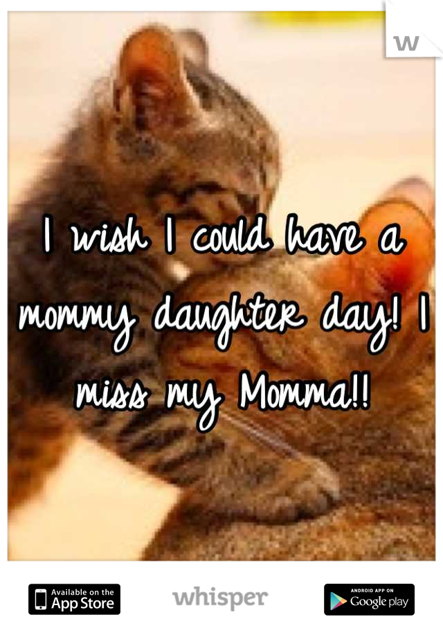 I wish I could have a mommy daughter day! I miss my Momma!!