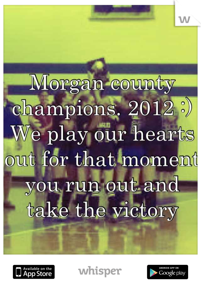 Morgan county champions. 2012 :)  We play our hearts out for that moment you run out and take the victory