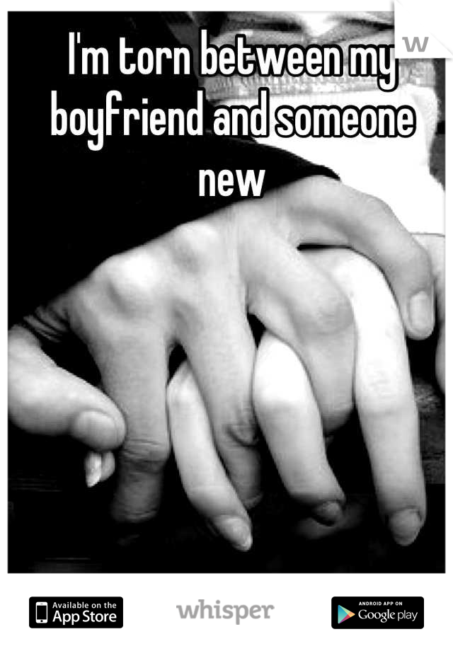I'm torn between my boyfriend and someone new