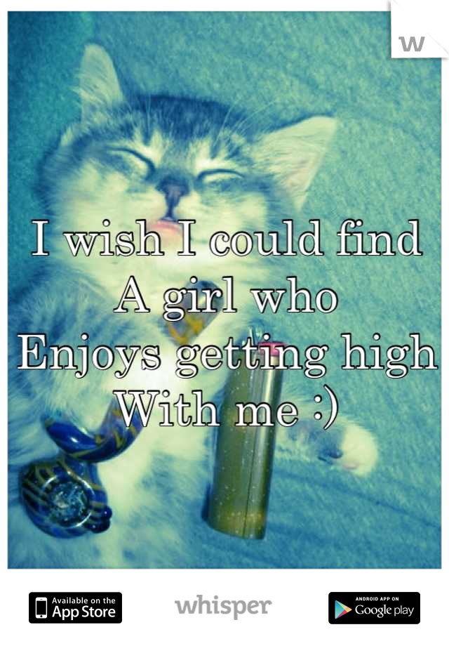 I wish I could find A girl who  Enjoys getting high With me :)