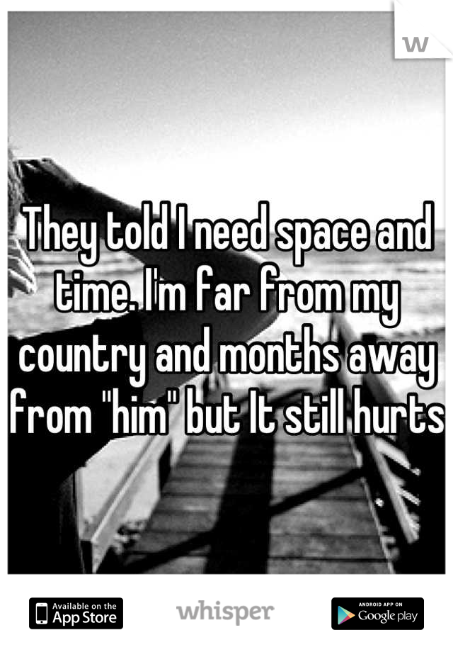 """They told I need space and time. I'm far from my country and months away from """"him"""" but It still hurts"""