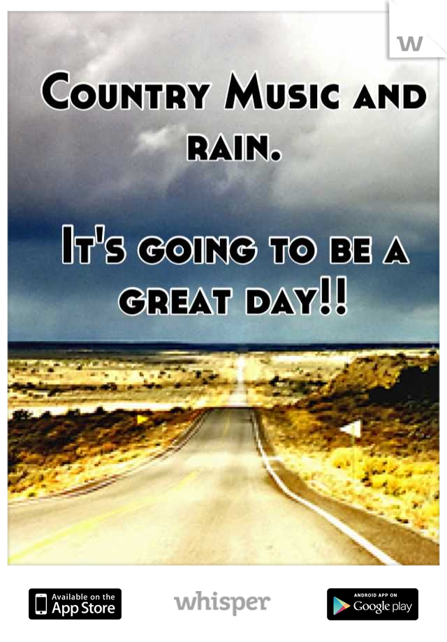 Country Music and rain.  It's going to be a great day!!