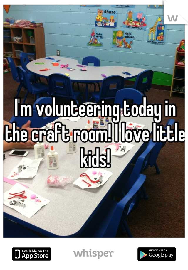 I'm volunteering today in the craft room! I love little kids!