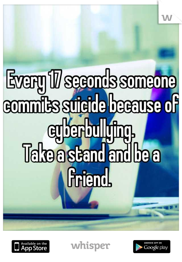 Every 17 seconds someone commits suicide because of cyberbullying.  Take a stand and be a friend.