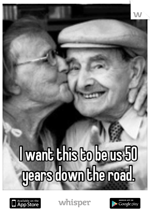 I want this to be us 50 years down the road.