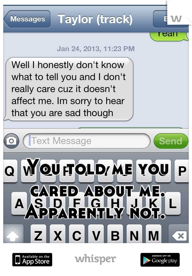 You told me you cared about me. Apparently not.