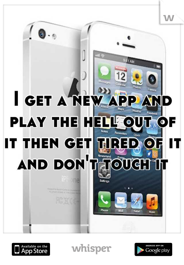 I get a new app and play the hell out of it then get tired of it and don't touch it