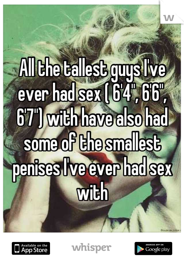 """All the tallest guys I've ever had sex ( 6'4"""", 6'6"""", 6'7"""") with have also had some of the smallest penises I've ever had sex with"""