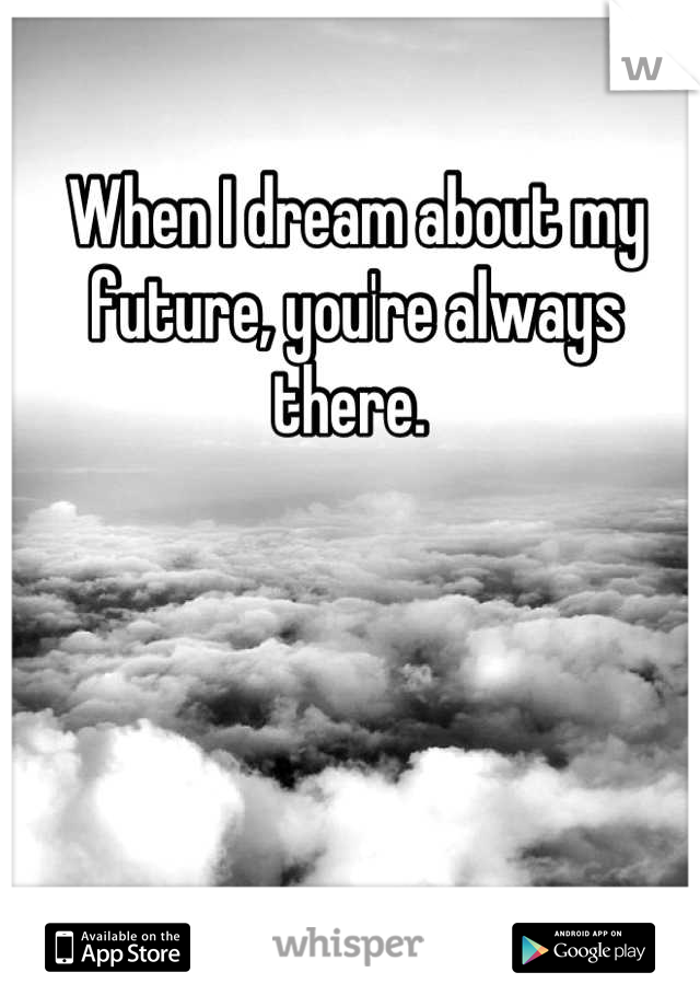 When I dream about my future, you're always there.