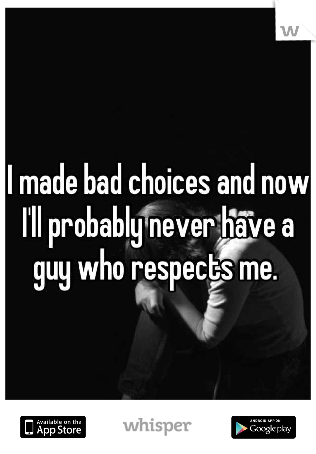I made bad choices and now I'll probably never have a guy who respects me.