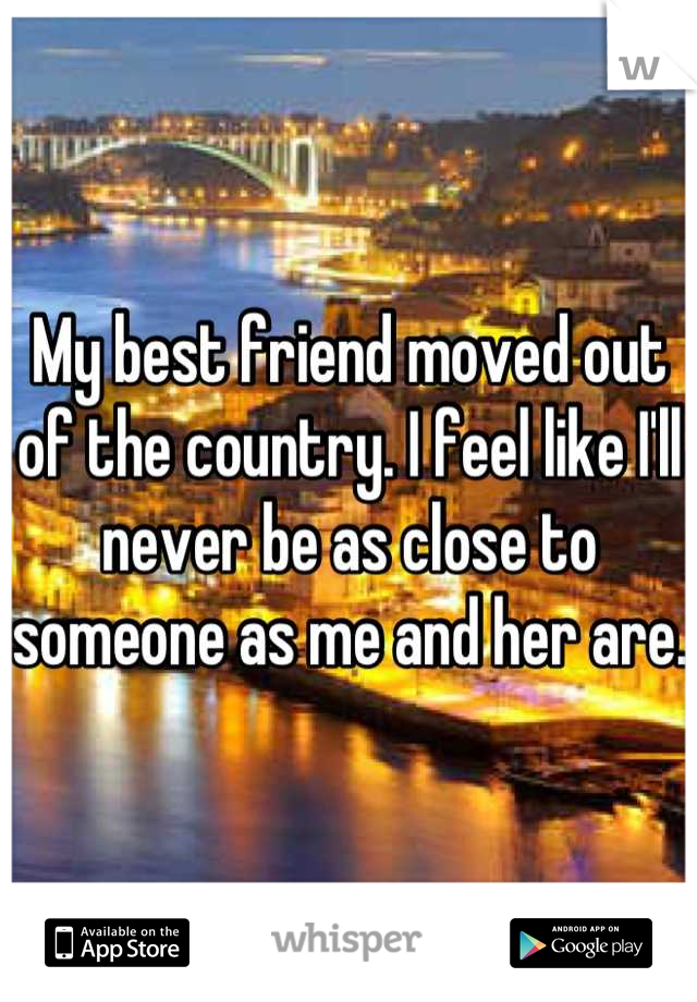 My best friend moved out of the country. I feel like I'll never be as close to someone as me and her are.