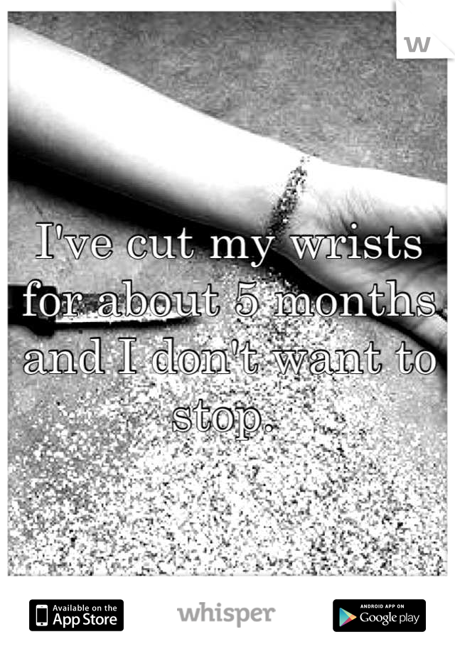 I've cut my wrists for about 5 months and I don't want to stop.