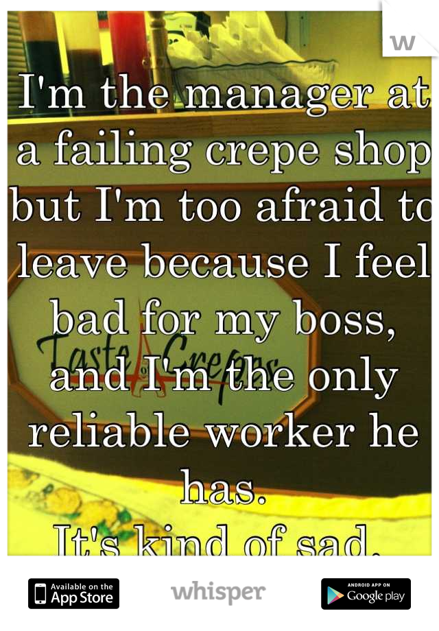 I'm the manager at a failing crepe shop but I'm too afraid to leave because I feel bad for my boss, and I'm the only reliable worker he has.  It's kind of sad.