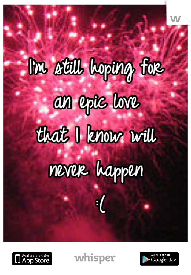 I'm still hoping for  an epic love  that I know will  never happen  :(