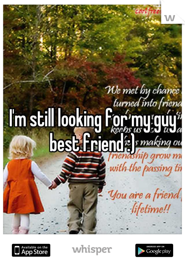 I'm still looking for my guy best friend :)