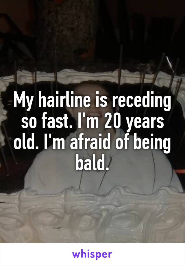 My hairline is receding so fast. I'm 20 years old. I'm afraid of being bald.