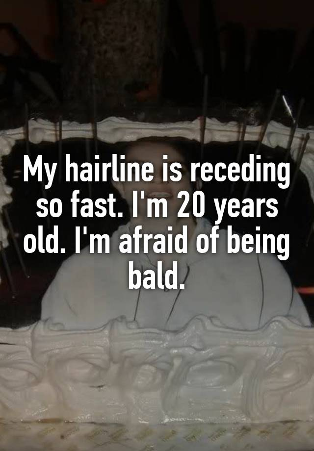 My Hairline Is Receding So Fast I M 20 Years Old I M Afraid Of