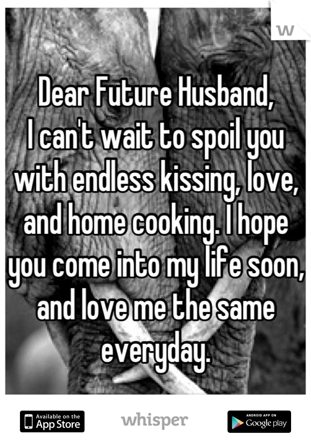 Dear Future Husband, I can't wait to spoil you with endless kissing, love, and home cooking. I hope you come into my life soon, and love me the same everyday.