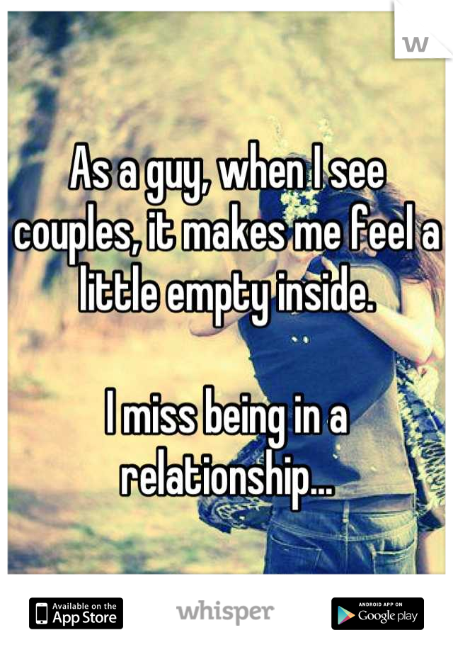 As a guy, when I see couples, it makes me feel a little empty inside.   I miss being in a relationship...