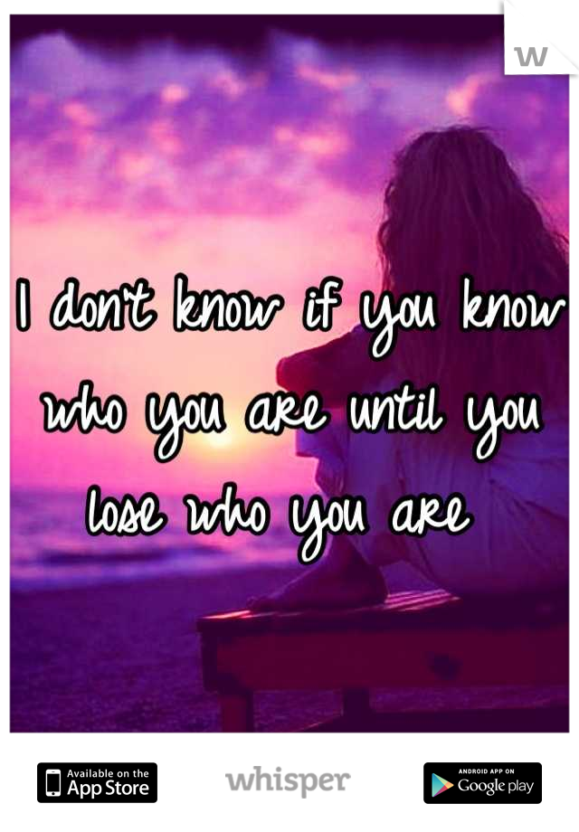 I don't know if you know who you are until you lose who you are