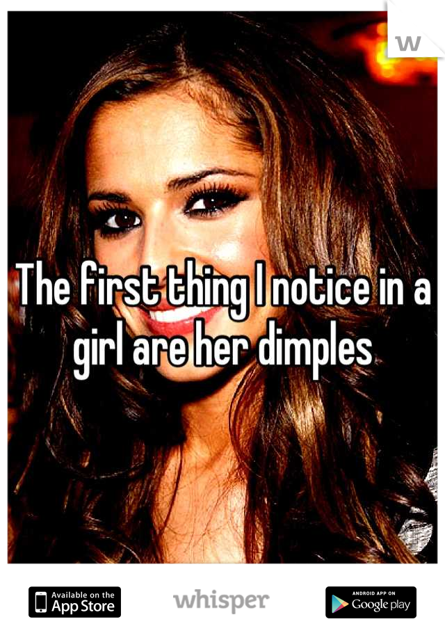 The first thing I notice in a girl are her dimples