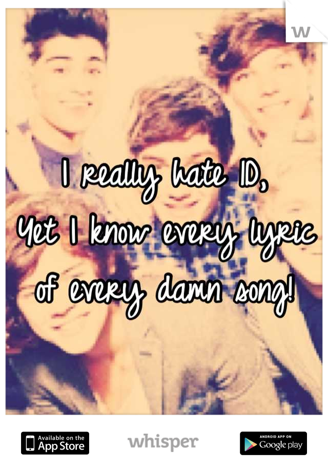 I really hate 1D,  Yet I know every lyric of every damn song!