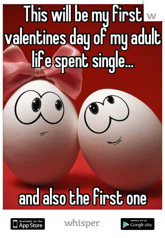 This will be my first valentines day of my adult life spent single...      and also the first one spent doing something.