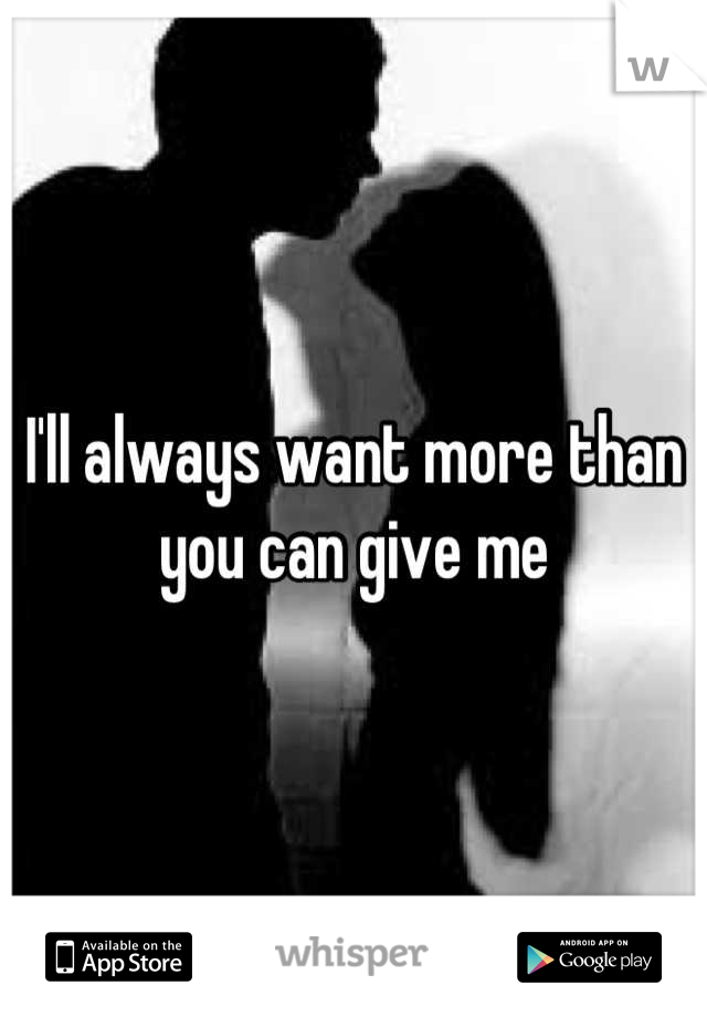 I'll always want more than you can give me