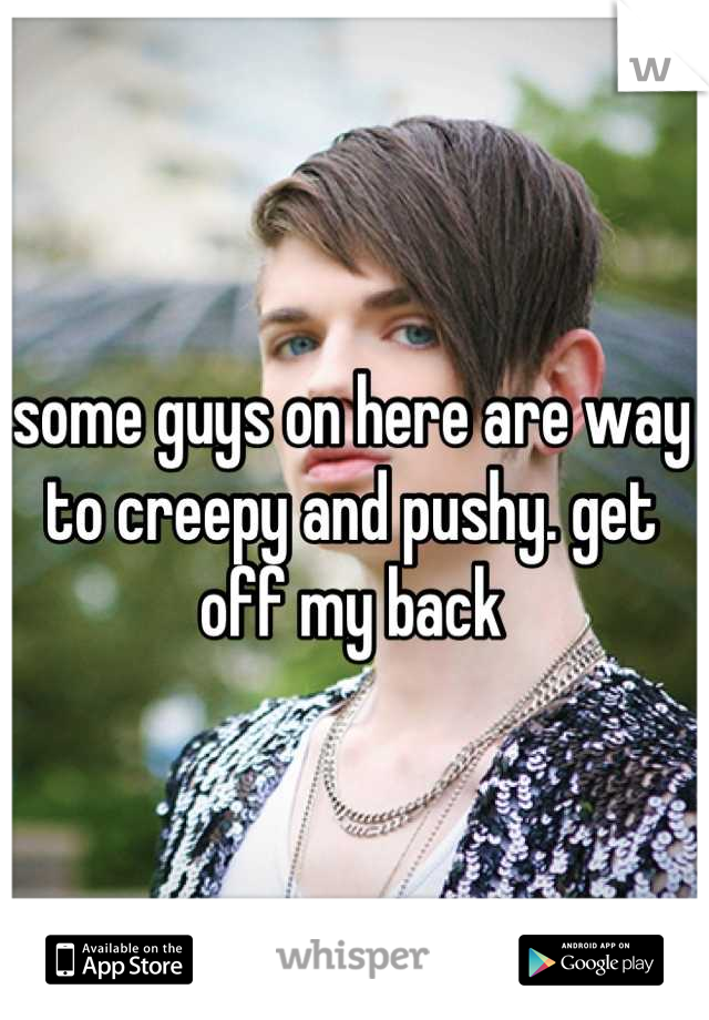 some guys on here are way to creepy and pushy. get off my back