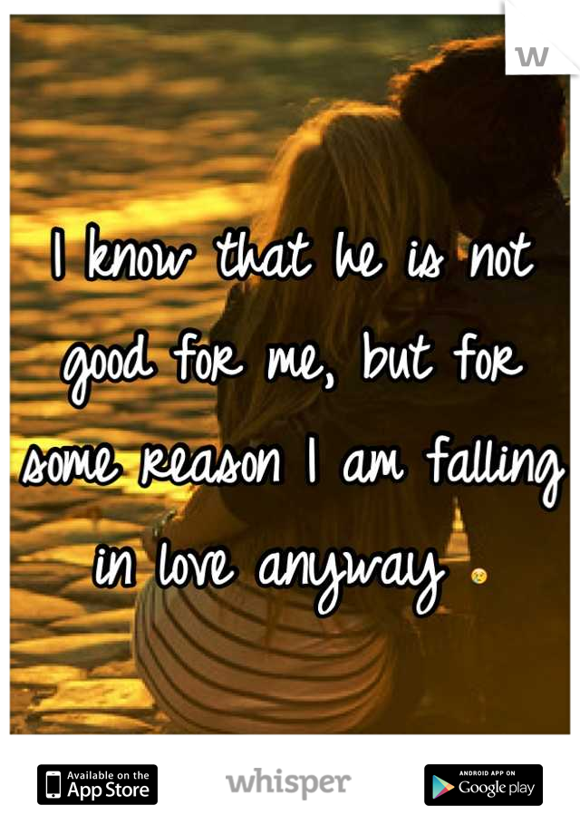 I know that he is not good for me, but for some reason I am falling in love anyway 😢