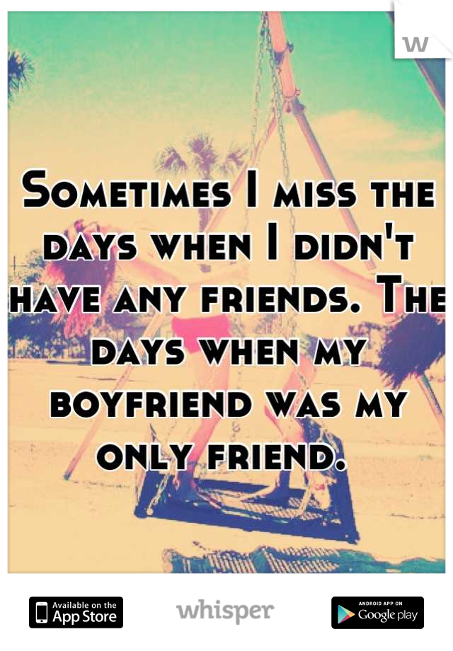Sometimes I miss the days when I didn't have any friends. The days when my boyfriend was my only friend.