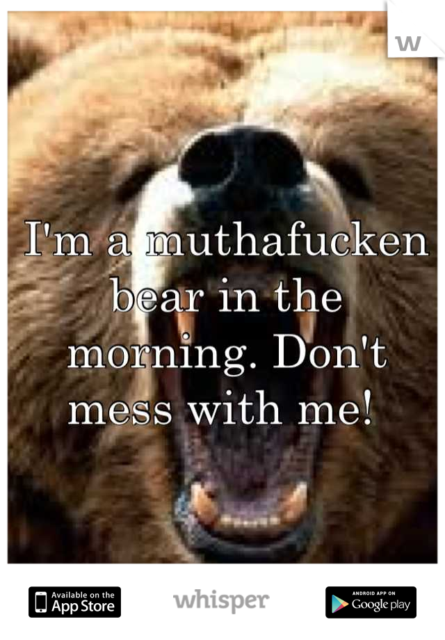 I'm a muthafucken bear in the morning. Don't mess with me!