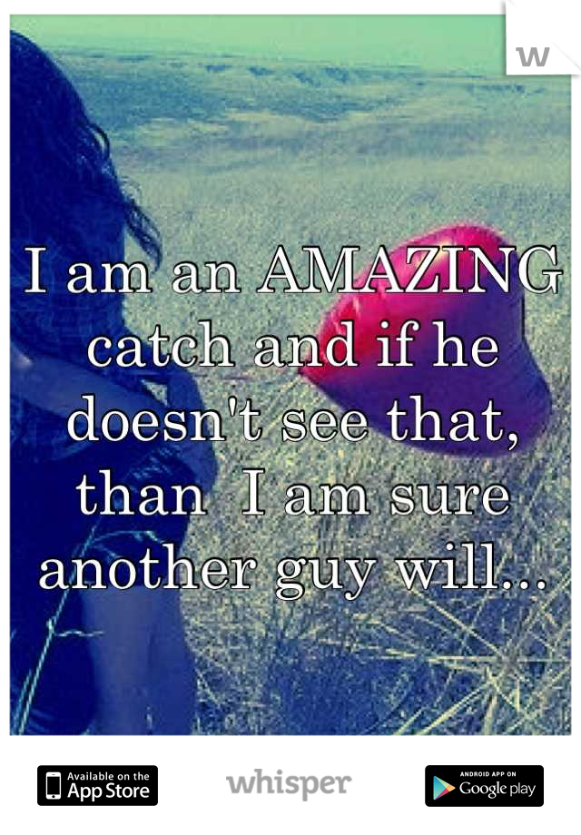 I am an AMAZING catch and if he doesn't see that, than  I am sure another guy will...
