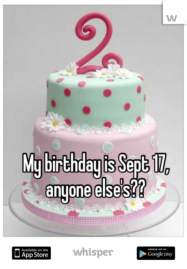 My birthday is Sept 17, anyone else's??