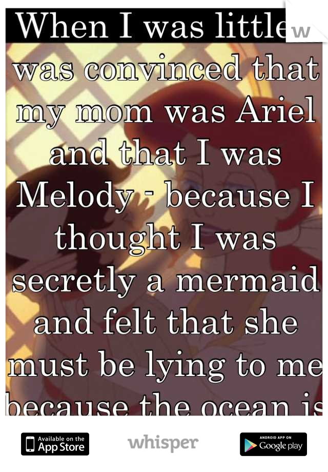 When I was little I was convinced that my mom was Ariel and that I was Melody - because I thought I was secretly a mermaid and felt that she must be lying to me because the ocean is dangerous....