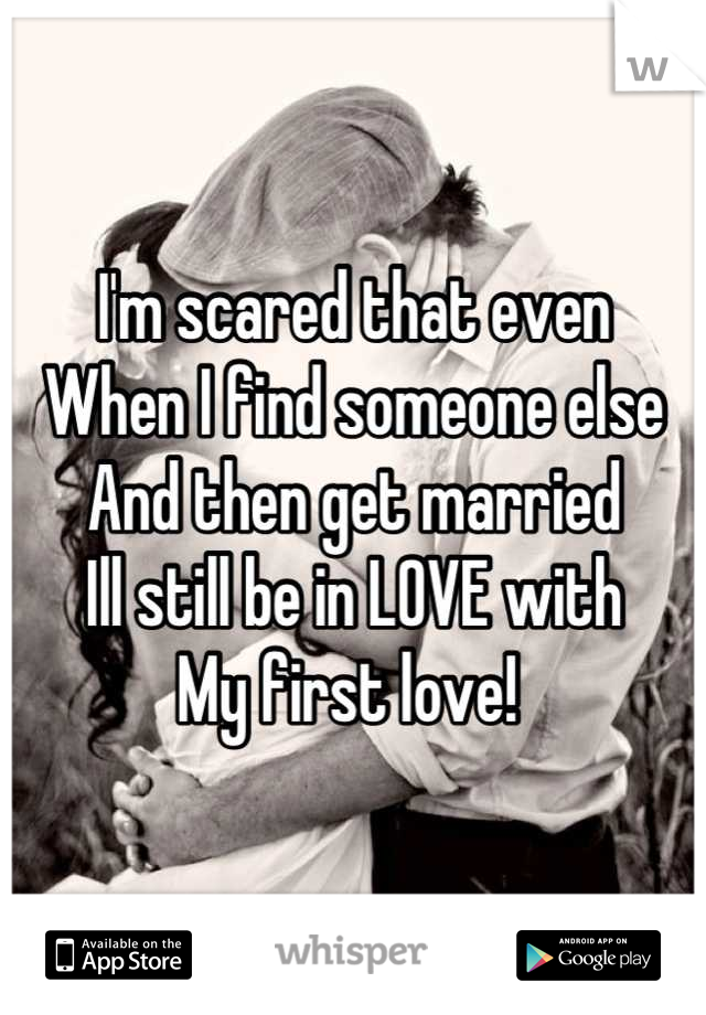 I'm scared that even  When I find someone else And then get married Ill still be in LOVE with  My first love!