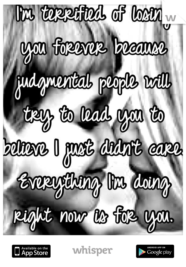 I'm terrified of losing you forever because judgmental people will try to lead you to believe I just didn't care. Everything I'm doing right now is for you. Please know that.