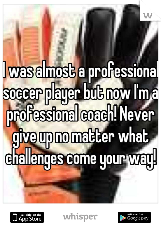 I was almost a professional soccer player but now I'm a professional coach! Never give up no matter what challenges come your way!