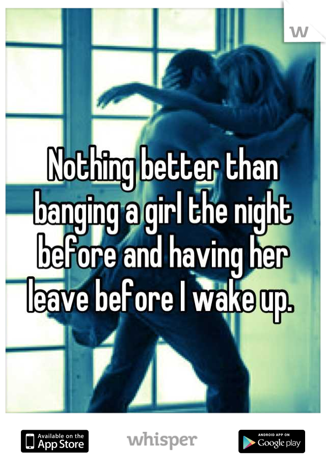 Nothing better than banging a girl the night before and having her leave before I wake up.