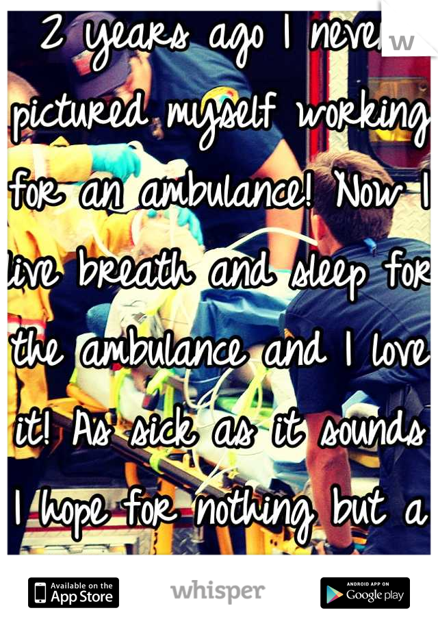 2 years ago I never pictured myself working for an ambulance! Now I live breath and sleep for the ambulance and I love it! As sick as it sounds I hope for nothing but a big nasty trauma!