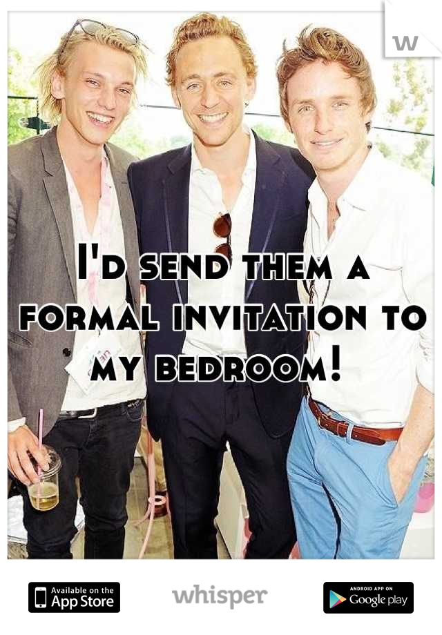 I'd send them a formal invitation to my bedroom!