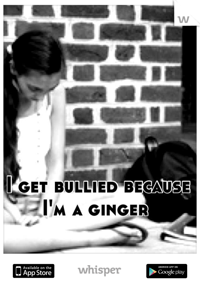 I get bullied because I'm a ginger